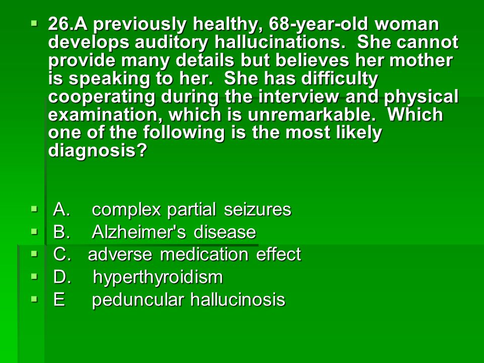 26.A previously healthy, 68-year-old woman develops auditory hallucinations. She cannot provide many details but believes her mother is speaking to her. She has difficulty cooperating during the interview and physical examination, which is unremarkable. Which one of the following is the most likely diagnosis