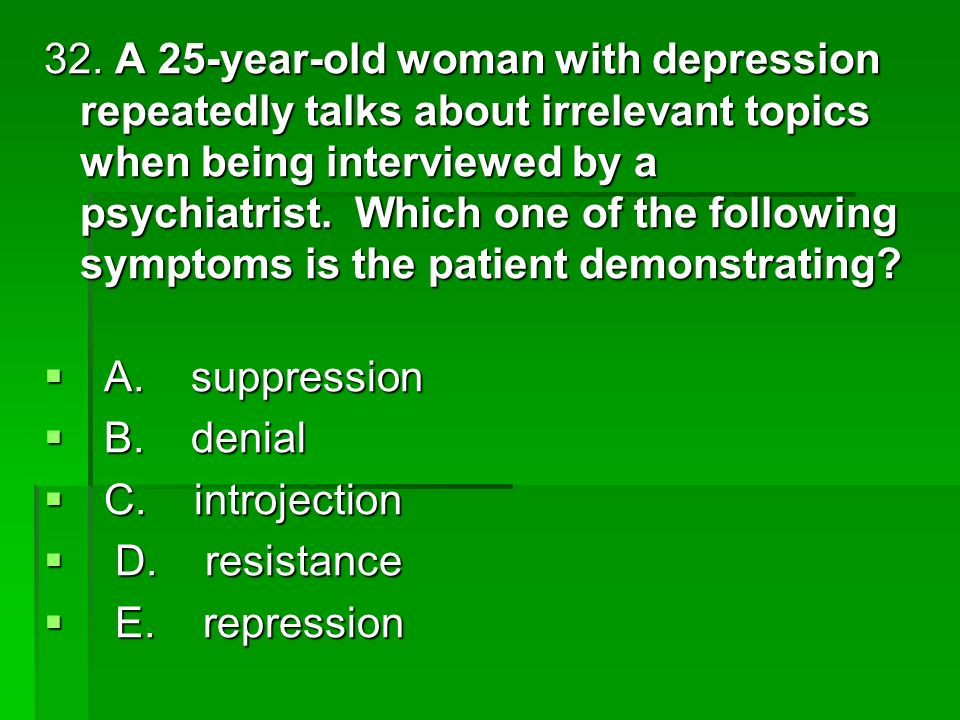32. A 25-year-old woman with depression repeatedly talks about irrelevant topics when being interviewed by a psychiatrist. Which one of the following symptoms is the patient demonstrating