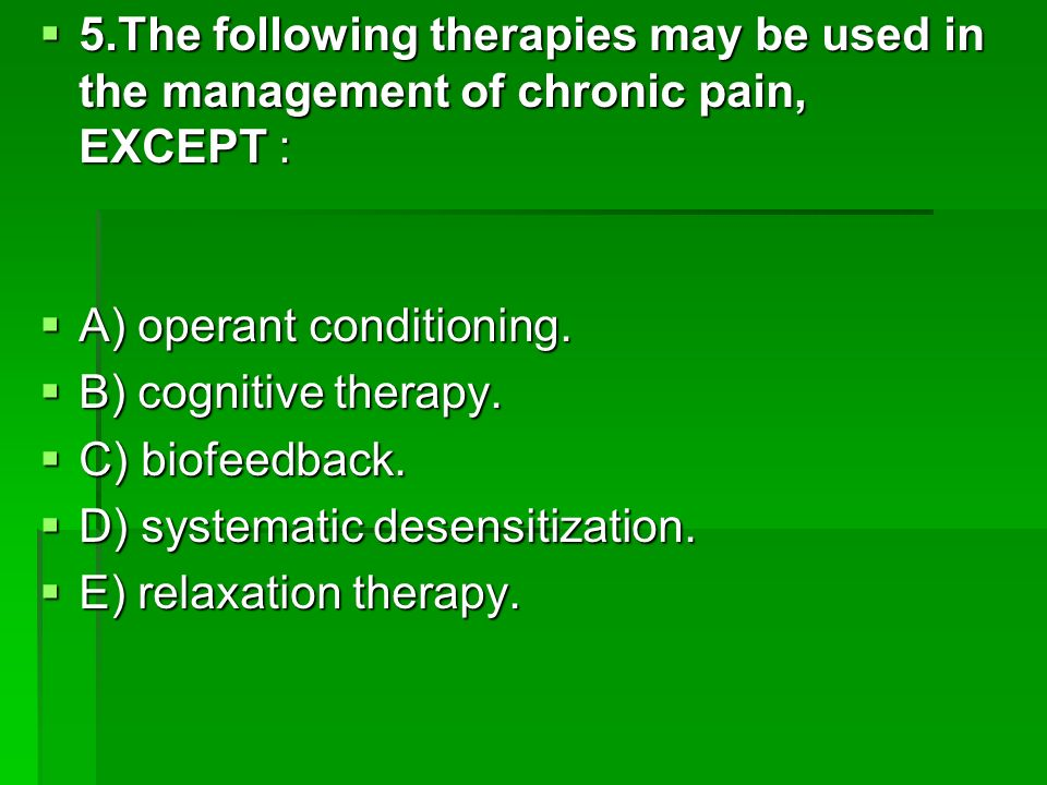 5.The following therapies may be used in the management of chronic pain, EXCEPT :