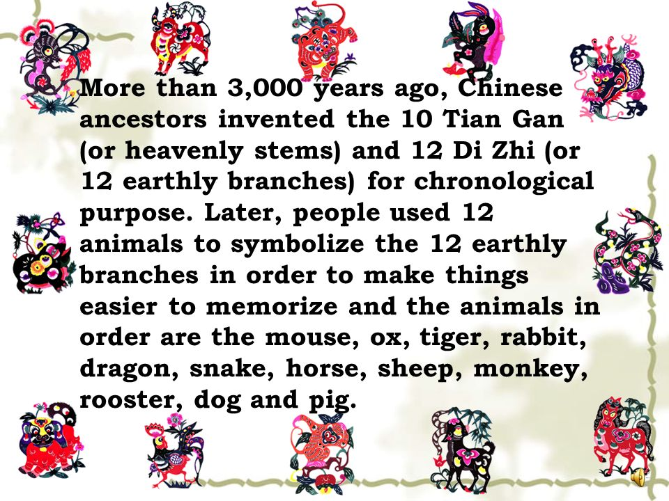 More than 3,000 years ago, Chinese ancestors invented the 10 Tian Gan (or heavenly stems) and 12 Di Zhi (or 12 earthly branches) for chronological purpose.