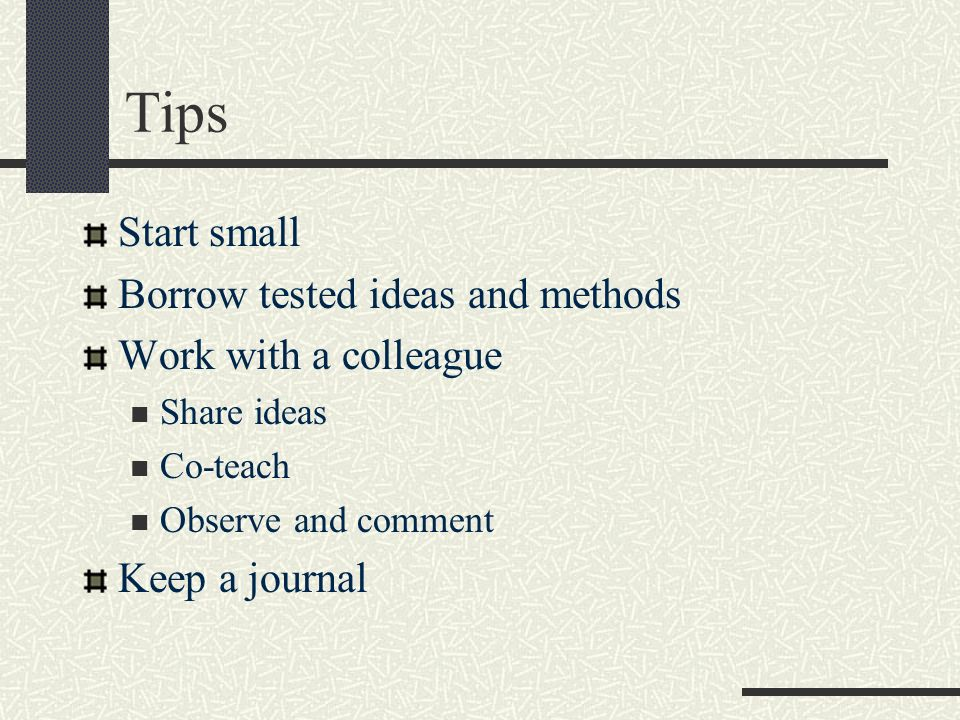 Tips Start small Borrow tested ideas and methods Work with a colleague