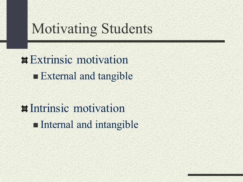 Motivating Students Extrinsic motivation Intrinsic motivation