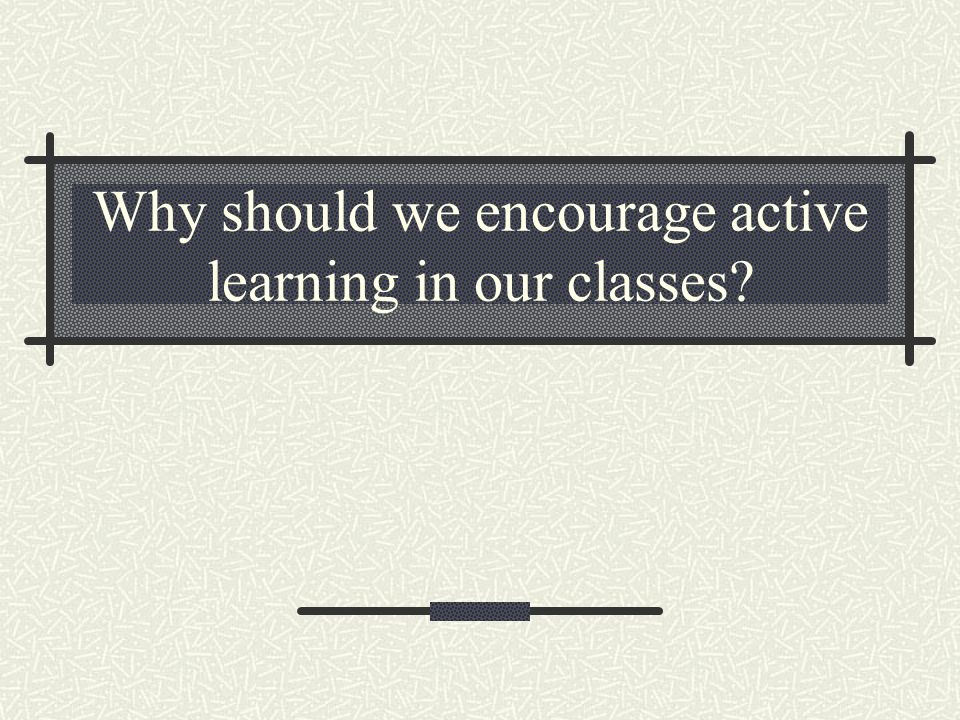 Why should we encourage active learning in our classes