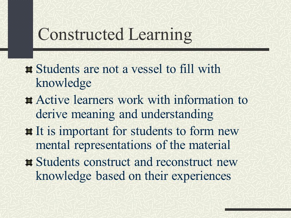 Constructed Learning Students are not a vessel to fill with knowledge