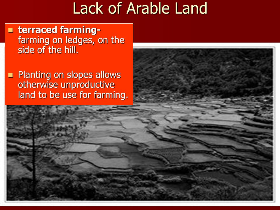 Lack of Arable Land terraced farming- farming on ledges, on the side of the hill.