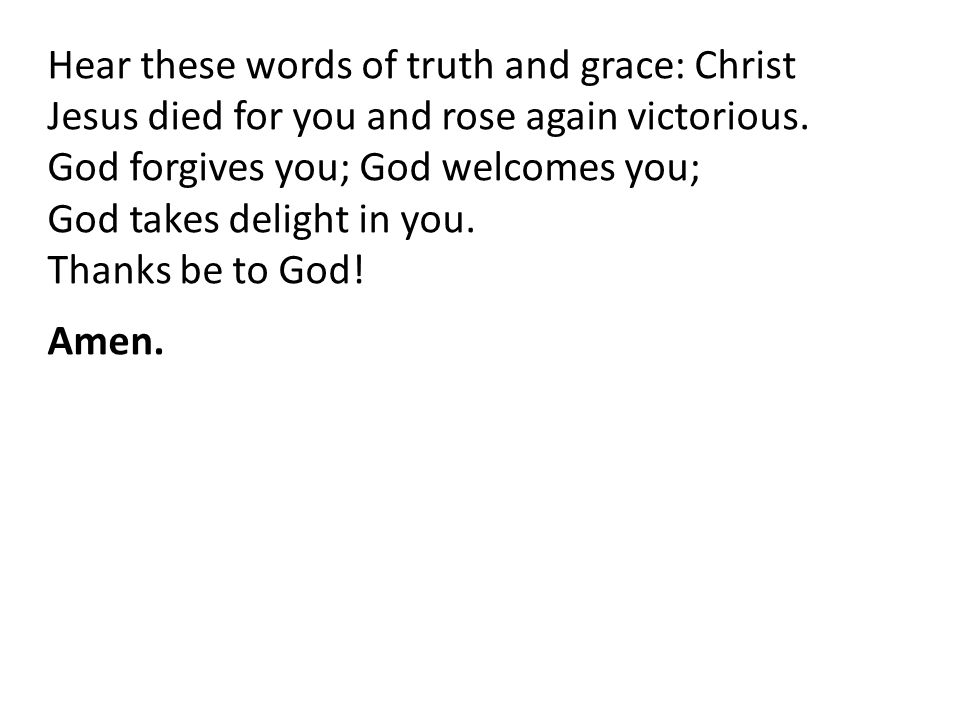 Hear these words of truth and grace: Christ Jesus died for you and rose again victorious.