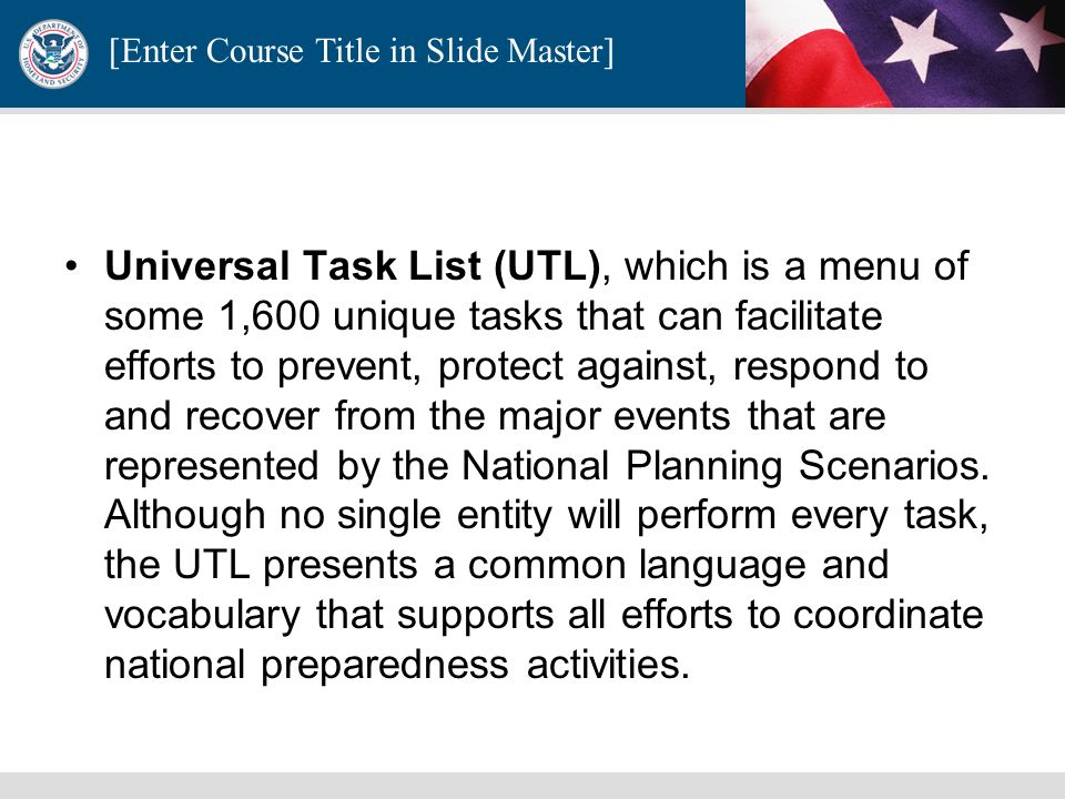 Universal Task List (UTL), which is a menu of some 1,600 unique tasks that can facilitate efforts to prevent, protect against, respond to and recover from the major events that are represented by the National Planning Scenarios. Although no single entity will perform every task, the UTL presents a common language and vocabulary that supports all efforts to coordinate national preparedness activities.