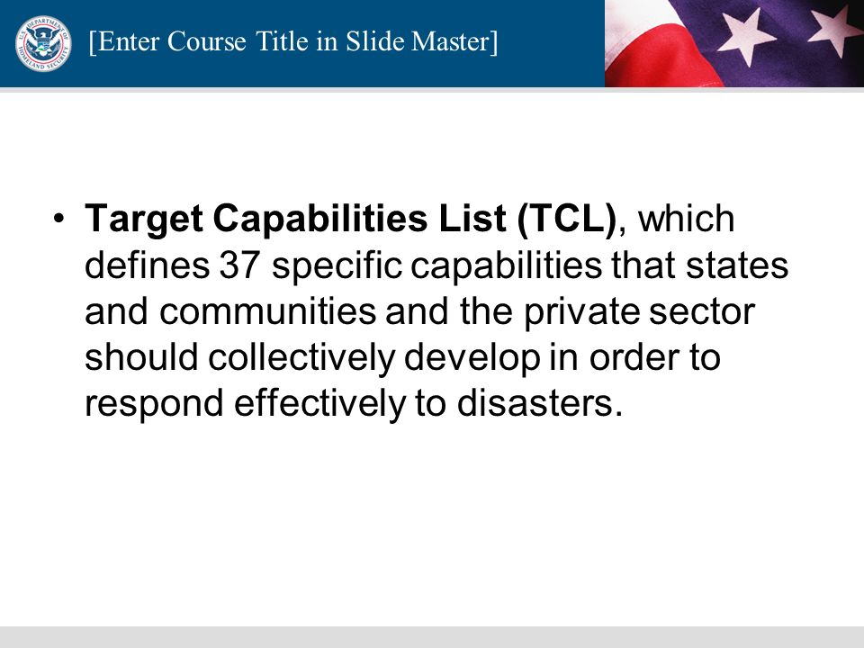 Target Capabilities List (TCL), which defines 37 specific capabilities that states and communities and the private sector should collectively develop in order to respond effectively to disasters.