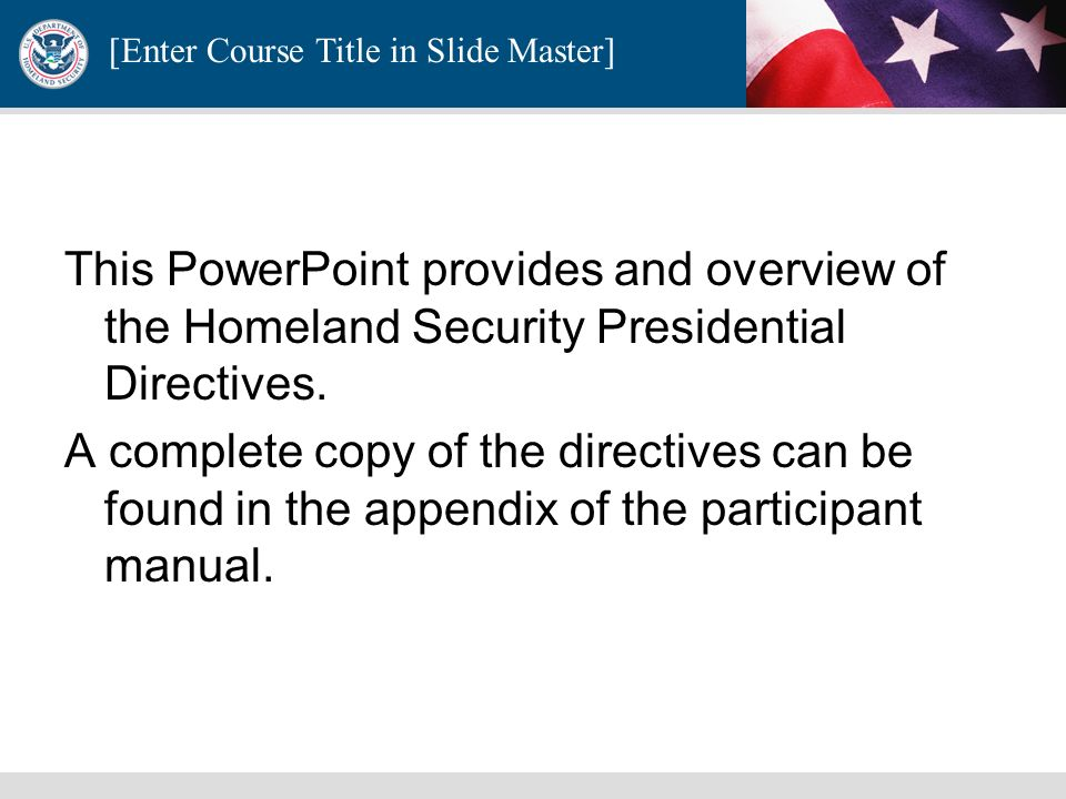 This PowerPoint provides and overview of the Homeland Security Presidential Directives.