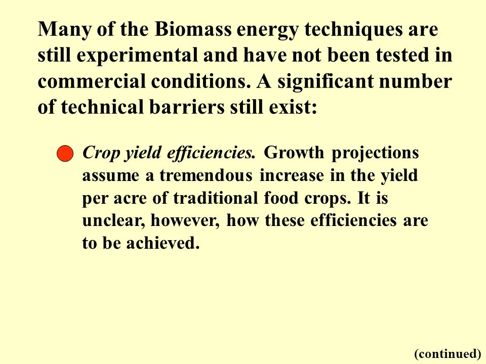 Many of the Biomass energy techniques are still experimental and have not been tested in commercial conditions. A significant number of technical barriers still exist: