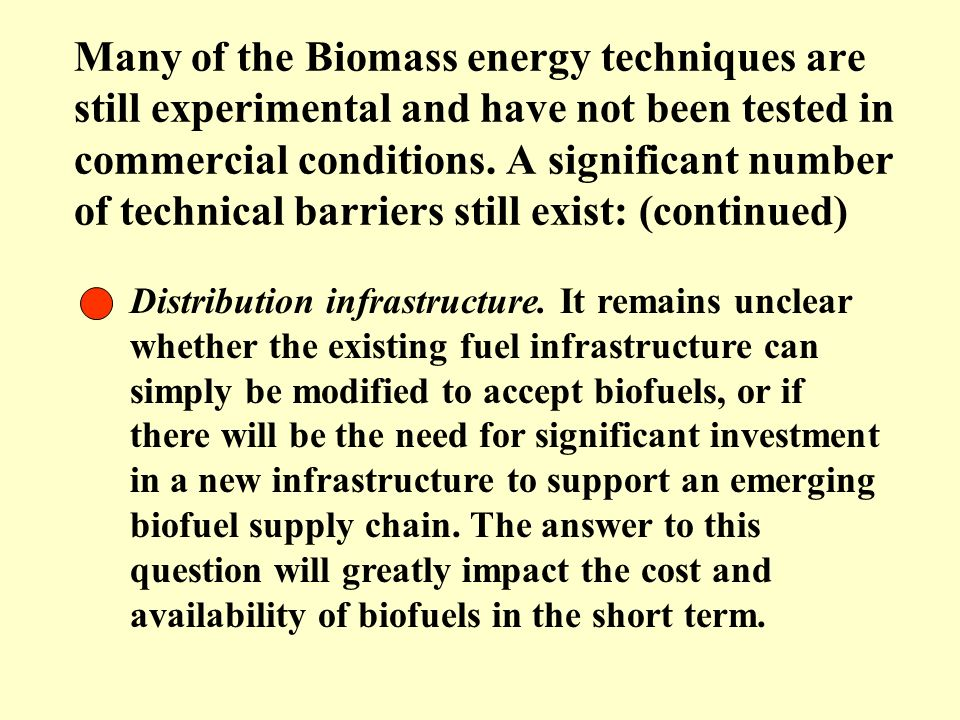 Many of the Biomass energy techniques are still experimental and have not been tested in commercial conditions. A significant number of technical barriers still exist: (continued)
