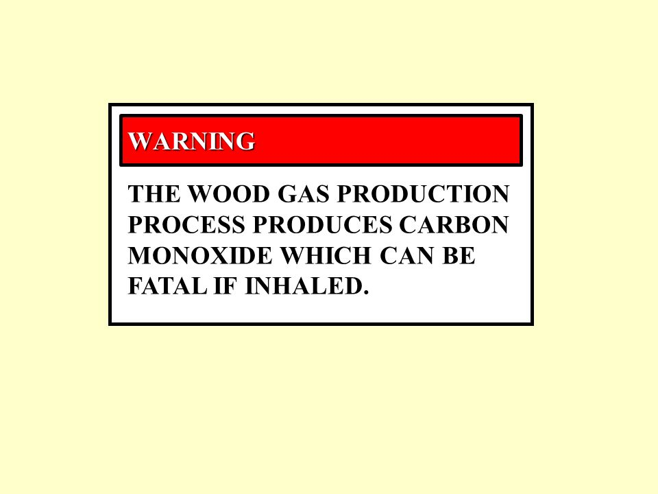 WARNING THE WOOD GAS PRODUCTION PROCESS PRODUCES CARBON MONOXIDE WHICH CAN BE FATAL IF INHALED.