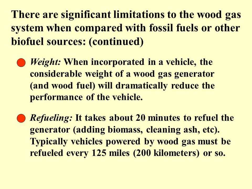There are significant limitations to the wood gas system when compared with fossil fuels or other biofuel sources: (continued)