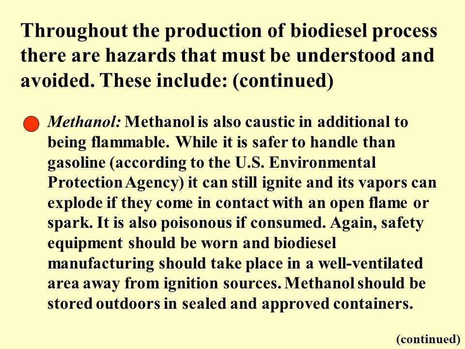 Throughout the production of biodiesel process there are hazards that must be understood and avoided. These include: (continued)