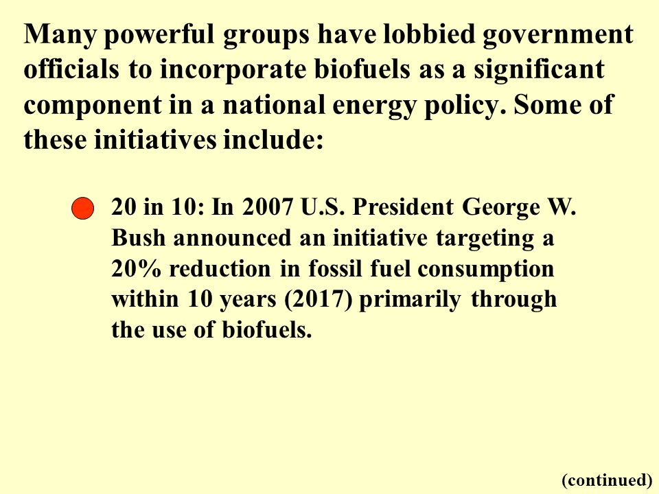 Many powerful groups have lobbied government officials to incorporate biofuels as a significant component in a national energy policy. Some of these initiatives include:
