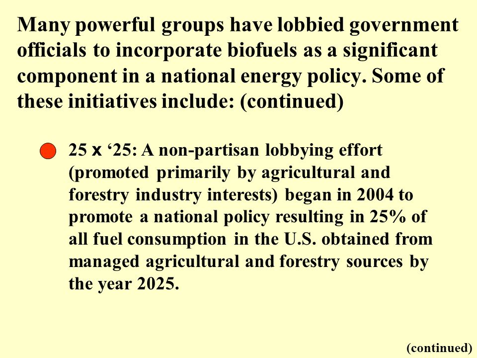Many powerful groups have lobbied government officials to incorporate biofuels as a significant component in a national energy policy. Some of these initiatives include: (continued)