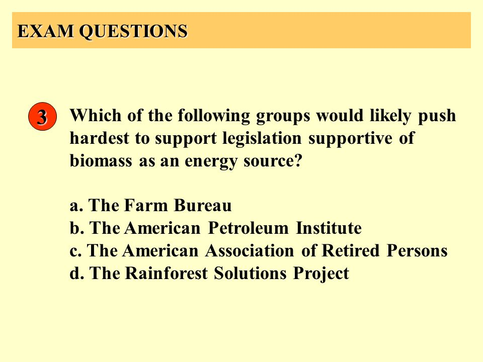 EXAM QUESTIONS 3. Which of the following groups would likely push hardest to support legislation supportive of biomass as an energy source