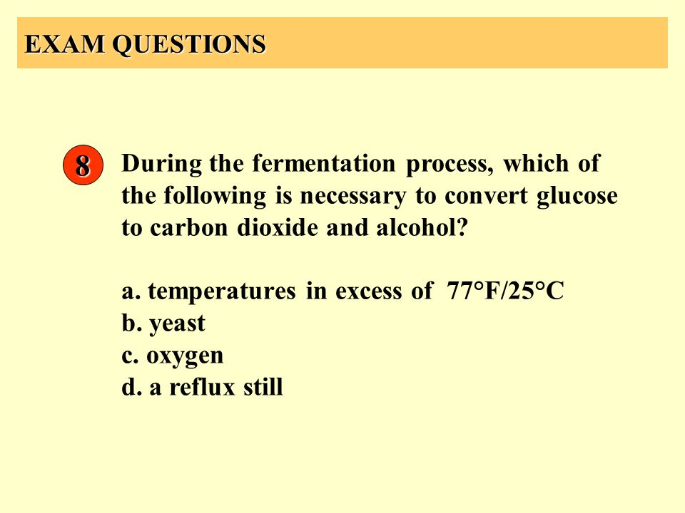 EXAM QUESTIONS 8. During the fermentation process, which of the following is necessary to convert glucose to carbon dioxide and alcohol