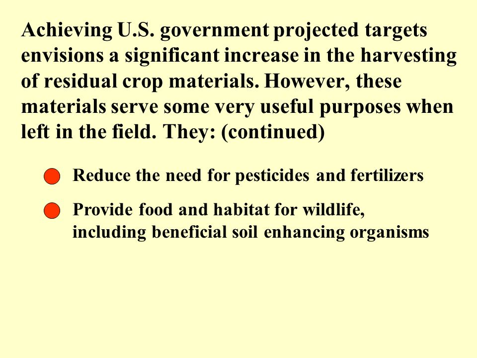 Achieving U.S. government projected targets envisions a significant increase in the harvesting of residual crop materials. However, these materials serve some very useful purposes when left in the field. They: (continued)