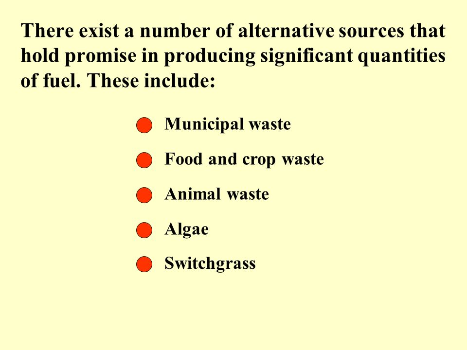 There exist a number of alternative sources that hold promise in producing significant quantities of fuel. These include: