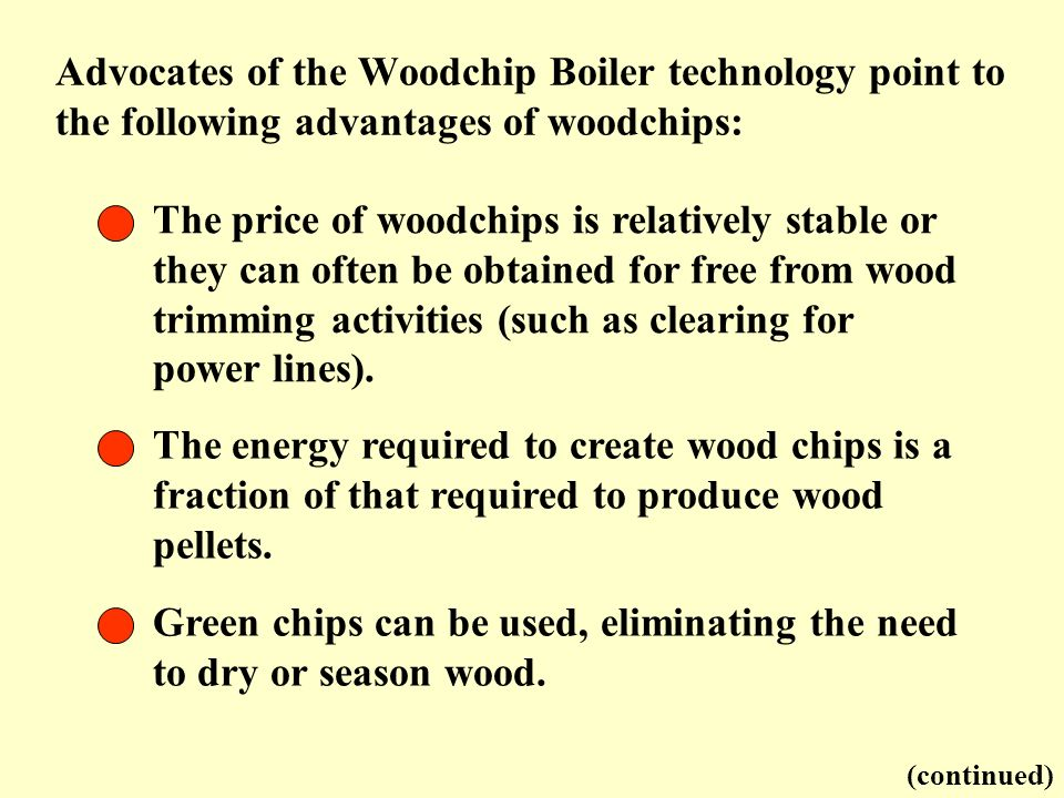 Green chips can be used, eliminating the need to dry or season wood.
