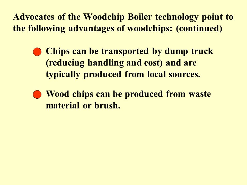 Advocates of the Woodchip Boiler technology point to the following advantages of woodchips: (continued)