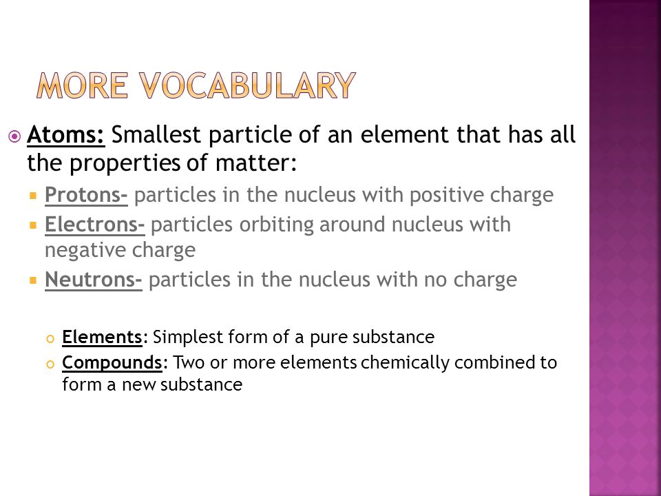 More Vocabulary Atoms: Smallest particle of an element that has all the properties of matter: