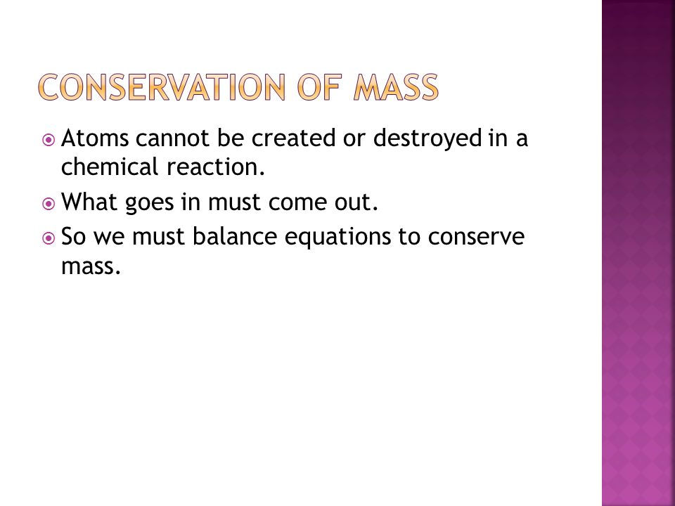 Conservation of Mass Atoms cannot be created or destroyed in a chemical reaction. What goes in must come out.