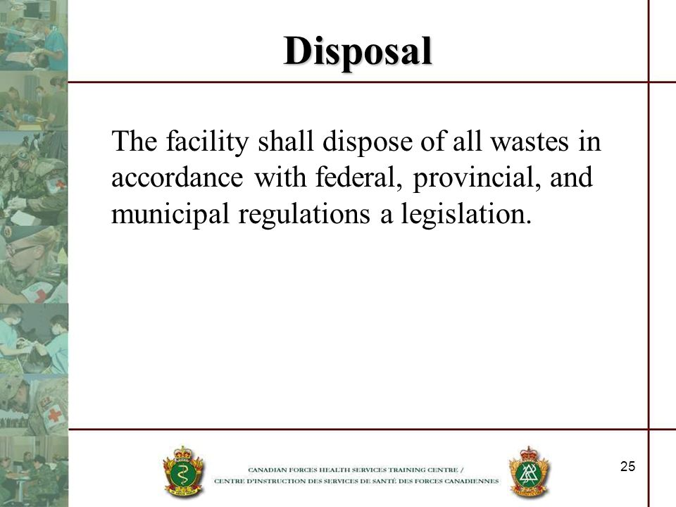 Disposal The facility shall dispose of all wastes in accordance with federal, provincial, and municipal regulations a legislation.