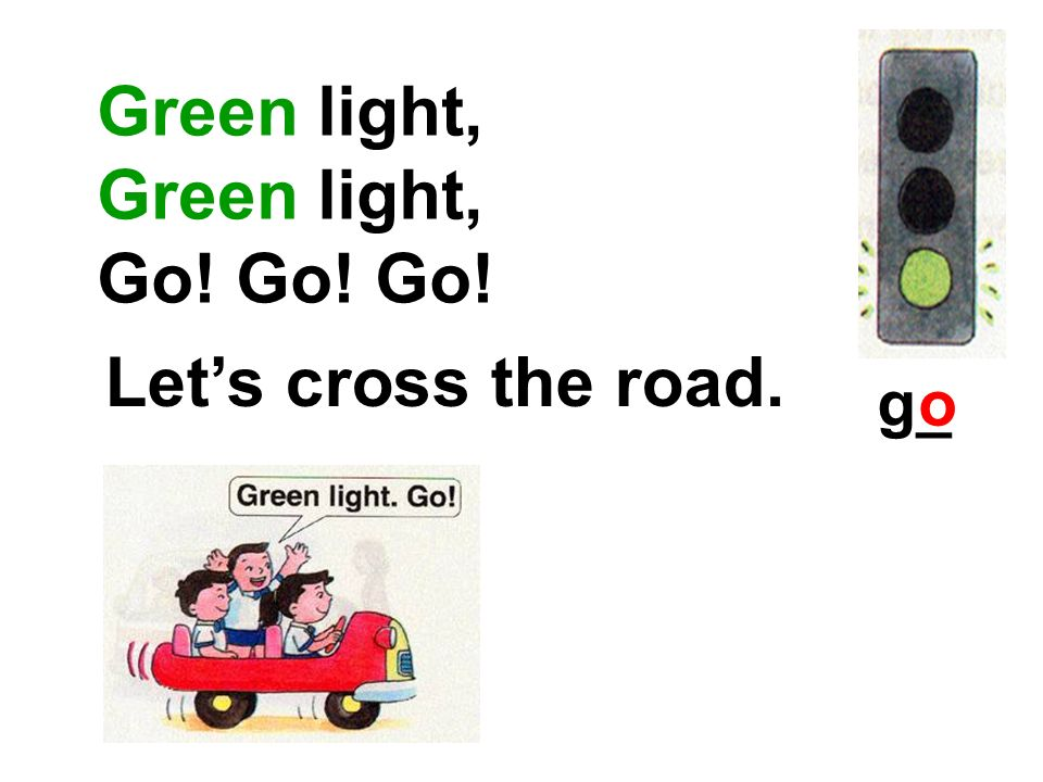 Green light, Go! Go! Go! Let's cross the road. g_ o