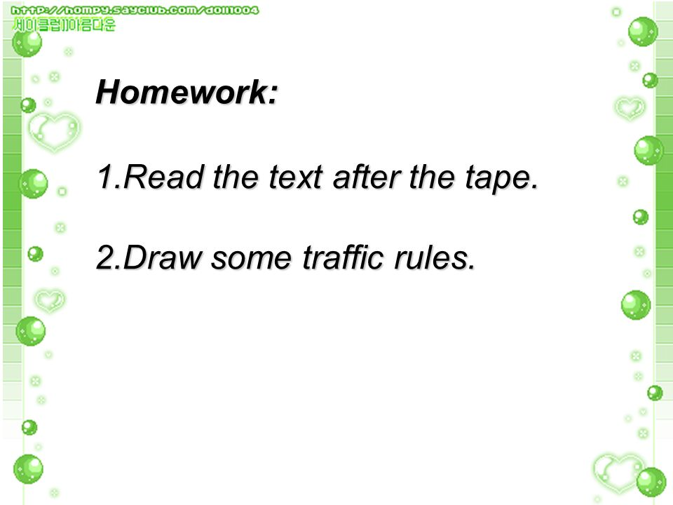 Homework: 1.Read the text after the tape. 2.Draw some traffic rules.