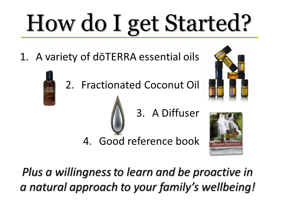 How do I get Started A variety of dōTERRA essential oils. Fractionated Coconut Oil. A Diffuser. Good reference book.