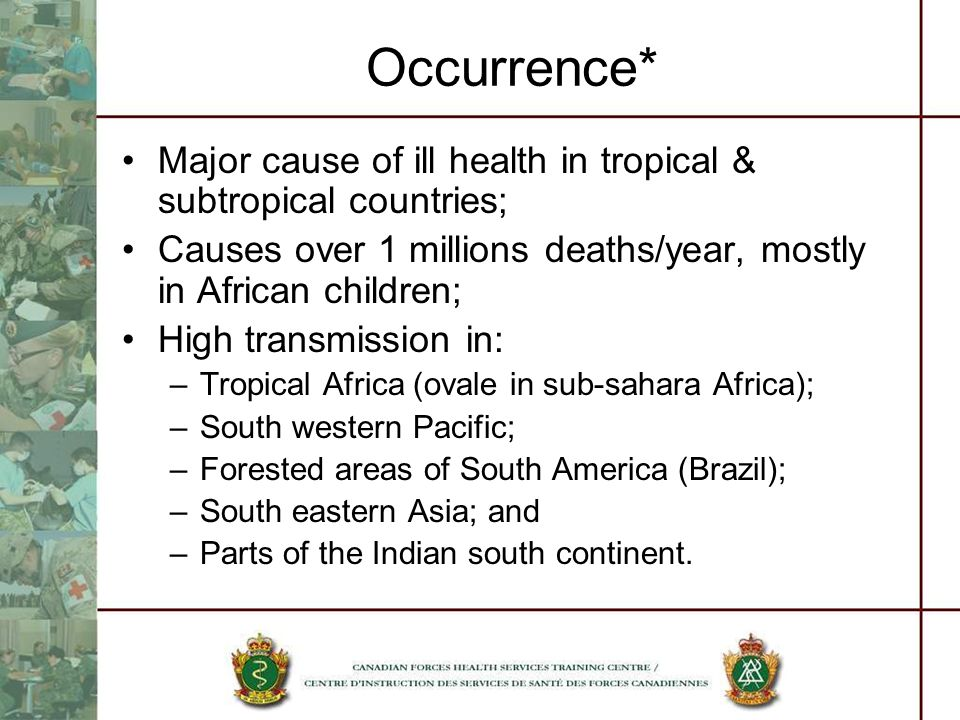 Occurrence* Major cause of ill health in tropical & subtropical countries; Causes over 1 millions deaths/year, mostly in African children;