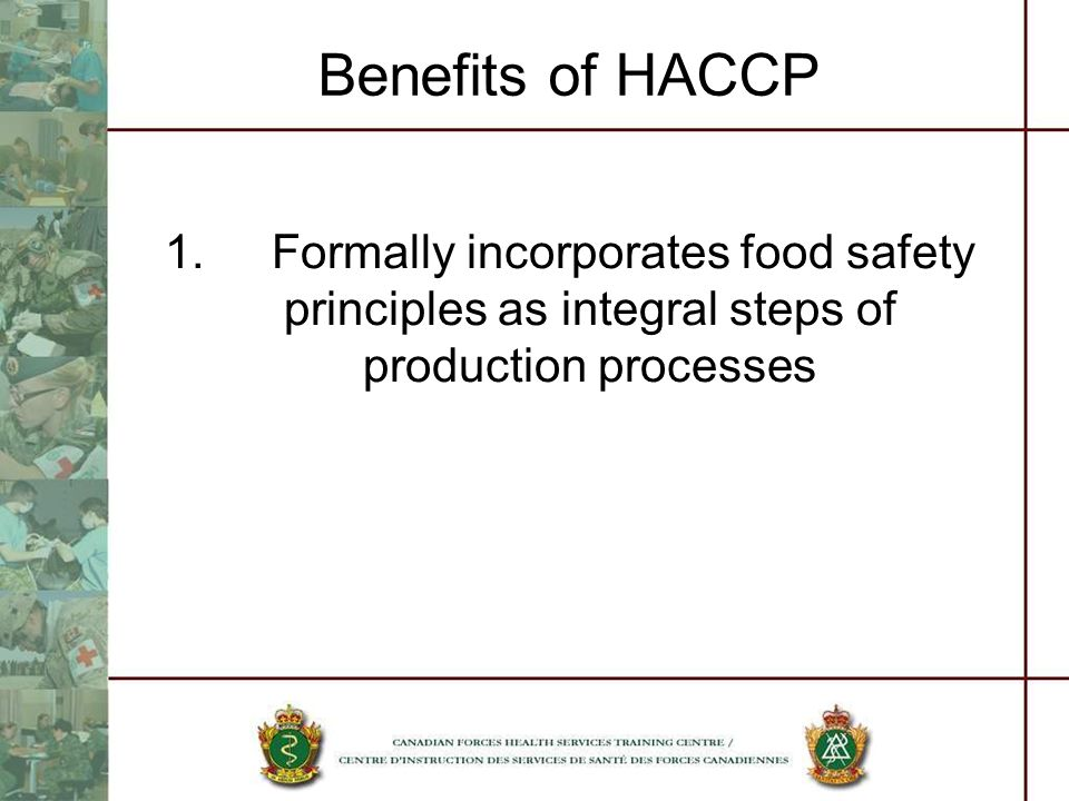 Benefits of HACCP 1. Formally incorporates food safety principles as integral steps of production processes.