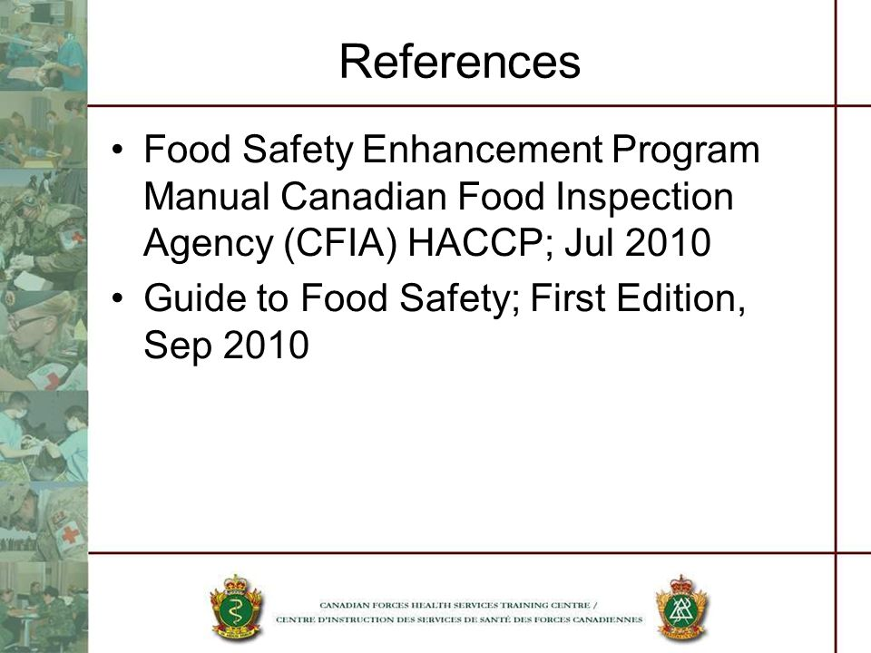 References Food Safety Enhancement Program Manual Canadian Food Inspection Agency (CFIA) HACCP; Jul 2010.
