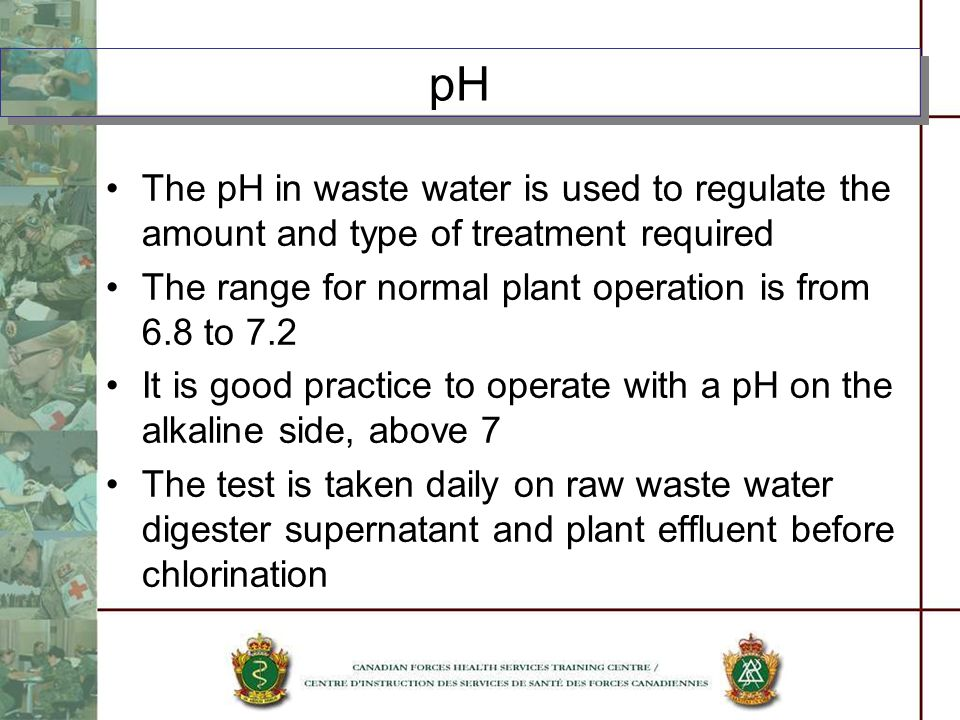 pH The pH in waste water is used to regulate the amount and type of treatment required. The range for normal plant operation is from 6.8 to 7.2.
