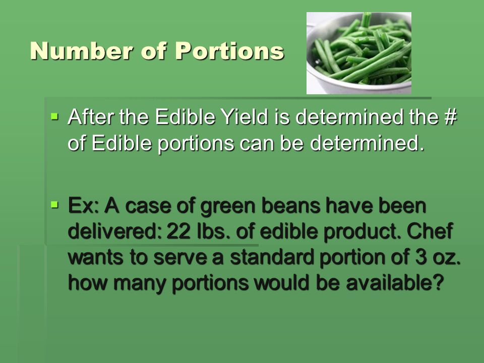 Number of Portions After the Edible Yield is determined the # of Edible portions can be determined.