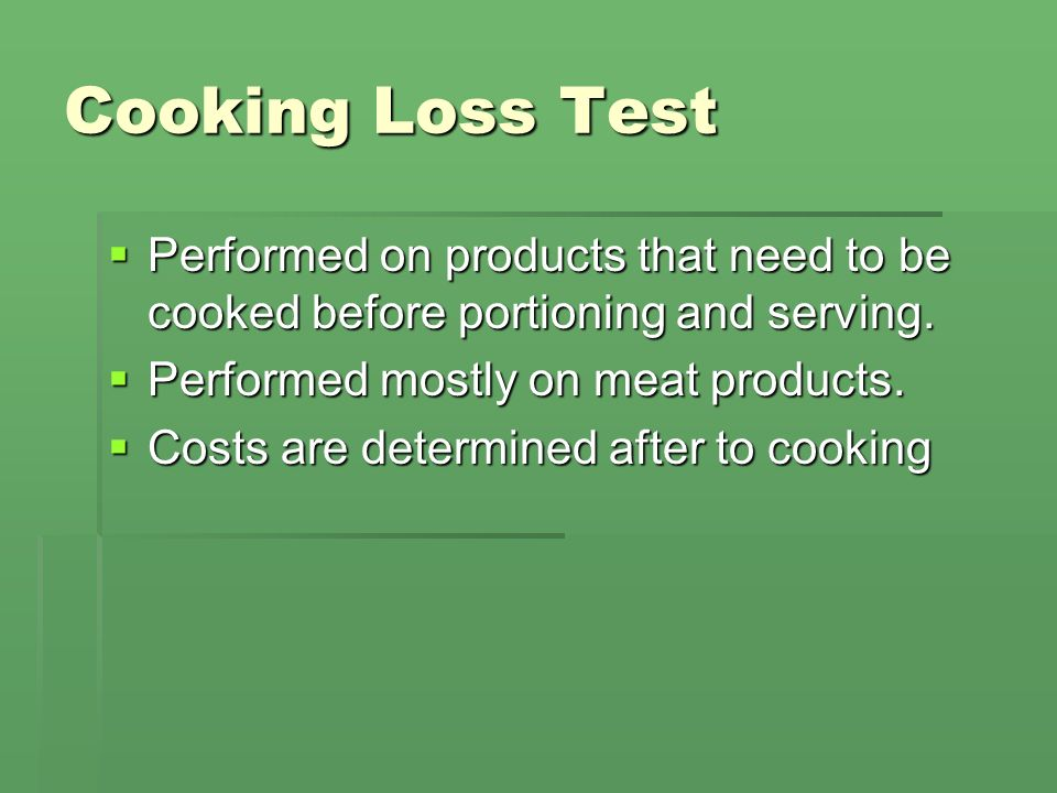 Cooking Loss Test Performed on products that need to be cooked before portioning and serving. Performed mostly on meat products.