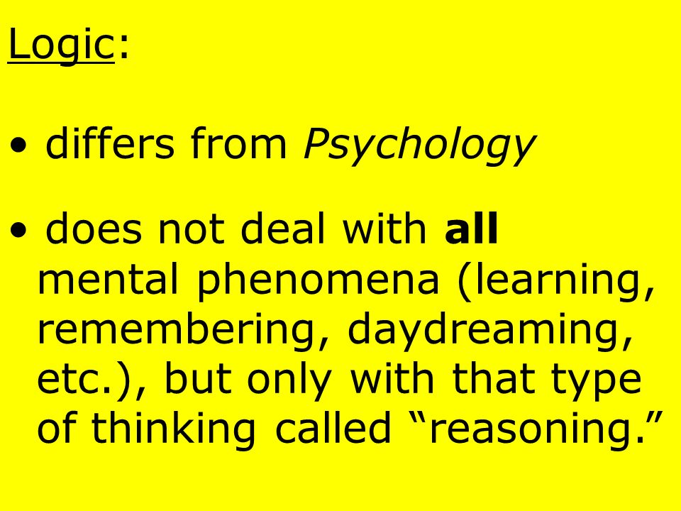 Logic: differs from Psychology. does not deal with all. mental phenomena (learning, remembering, daydreaming,