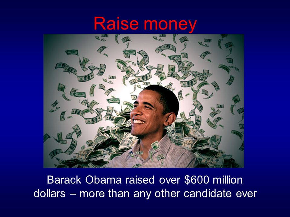 Raise money Barack Obama raised over $600 million dollars – more than any other candidate ever