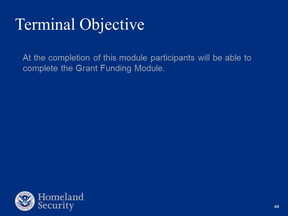 Terminal Objective At the completion of this module participants will be able to complete the Grant Funding Module.
