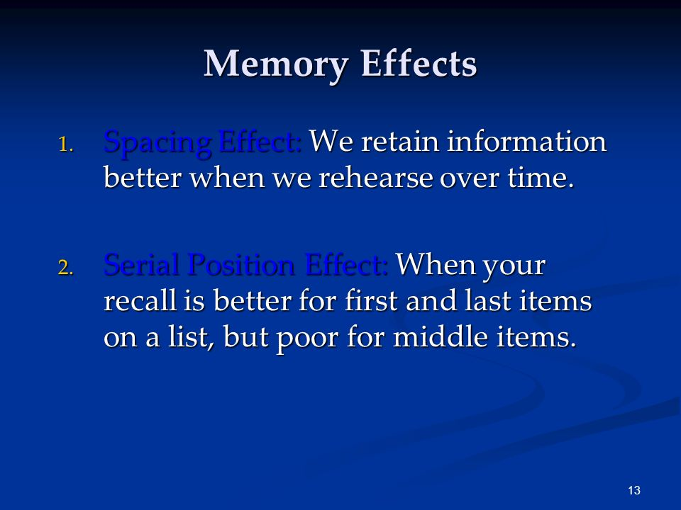 Memory Effects Spacing Effect: We retain information better when we rehearse over time.