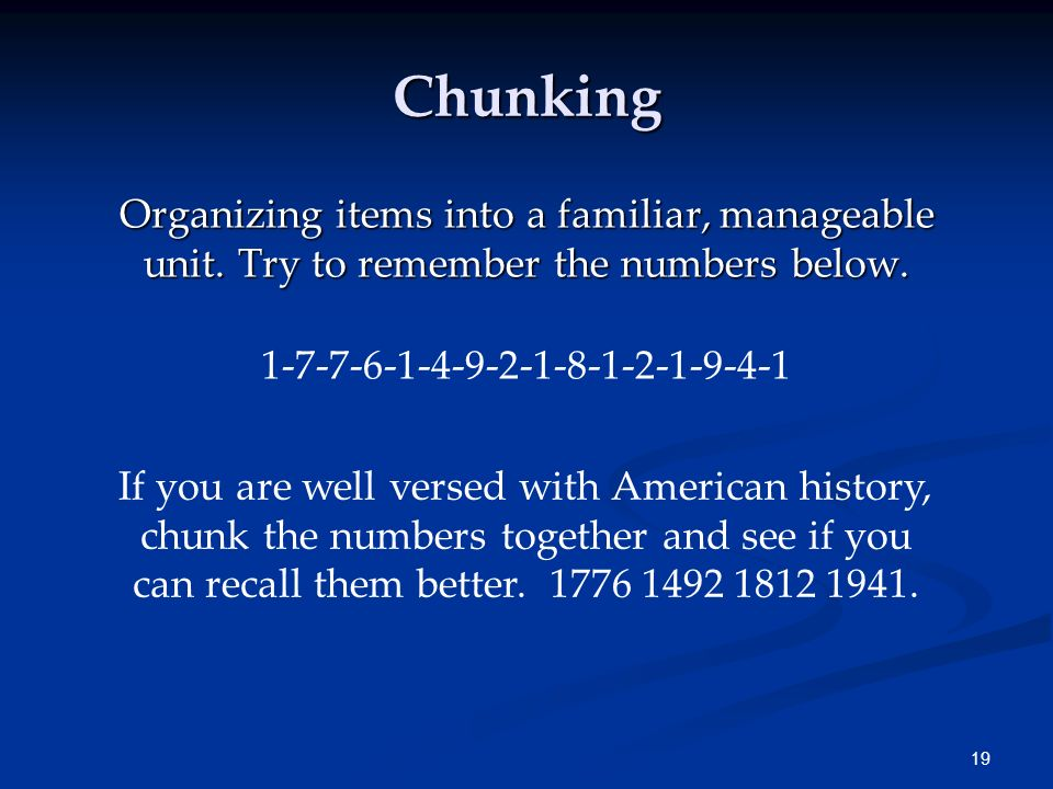 Chunking Organizing items into a familiar, manageable unit. Try to remember the numbers below. 1-7-7-6-1-4-9-2-1-8-1-2-1-9-4-1.