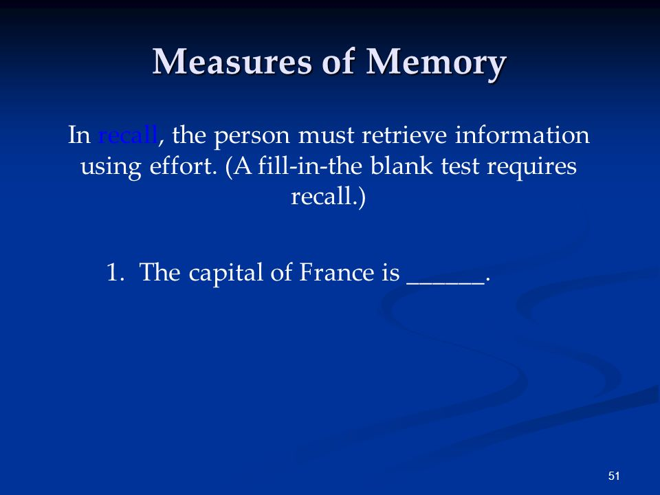 Measures of Memory In recall, the person must retrieve information using effort. (A fill-in-the blank test requires recall.)