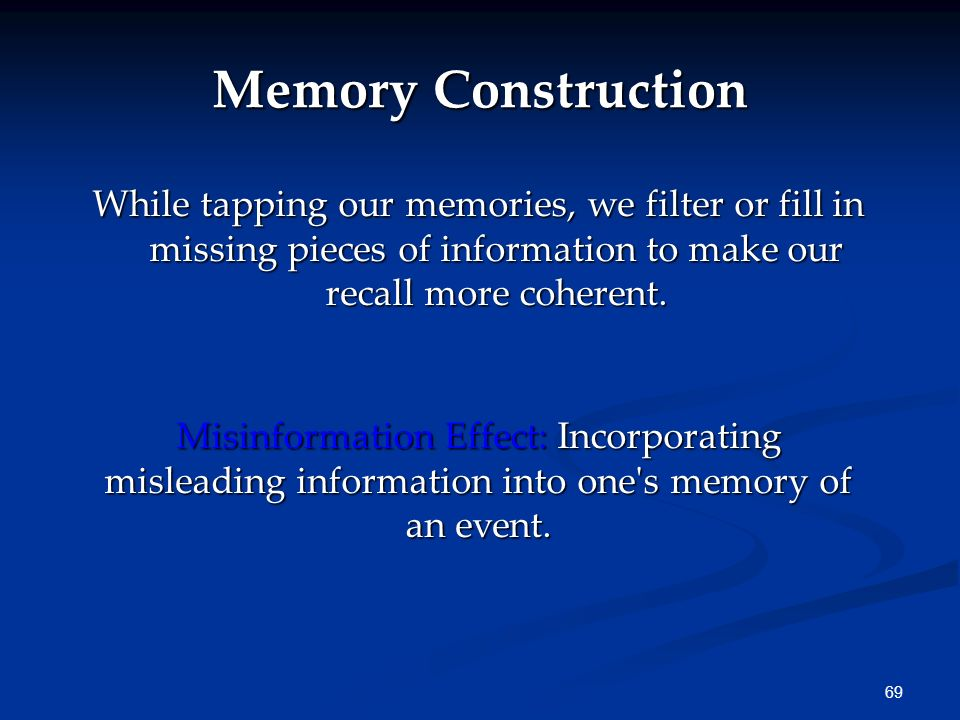 Memory Construction While tapping our memories, we filter or fill in missing pieces of information to make our recall more coherent.