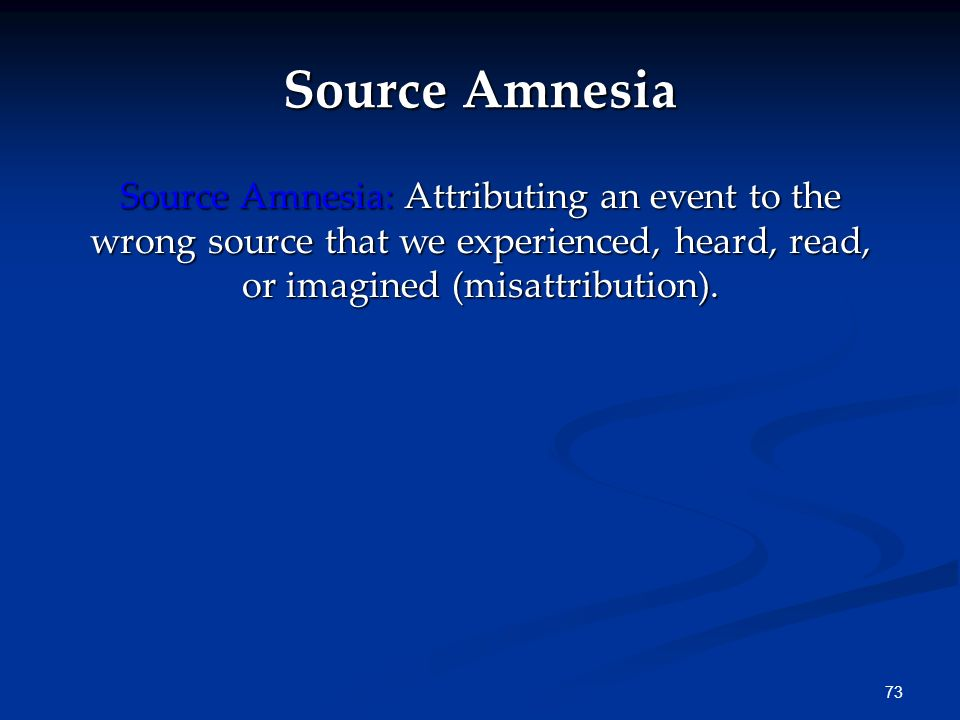 Source Amnesia Source Amnesia: Attributing an event to the wrong source that we experienced, heard, read, or imagined (misattribution).