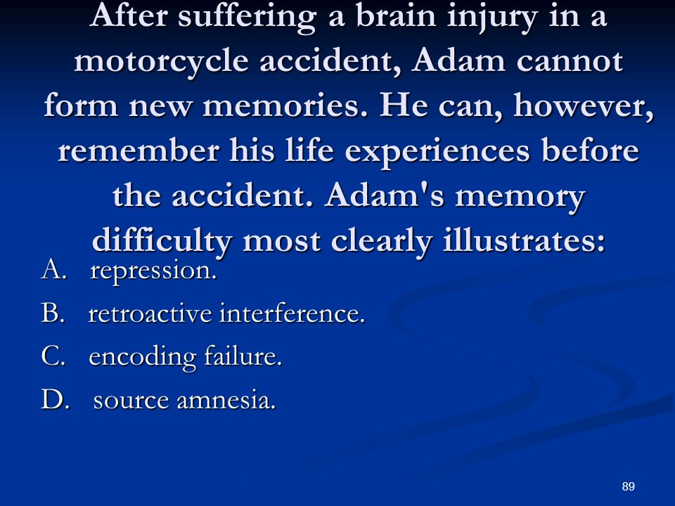 After suffering a brain injury in a motorcycle accident, Adam cannot form new memories. He can, however, remember his life experiences before the accident. Adam s memory difficulty most clearly illustrates: