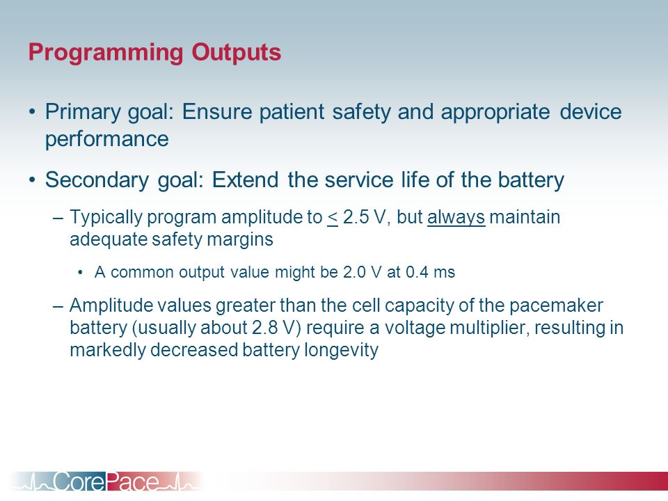 Programming Outputs Primary goal: Ensure patient safety and appropriate device performance. Secondary goal: Extend the service life of the battery.
