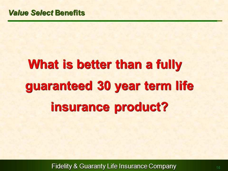 Value Select Benefits What is better than a fully guaranteed 30 year term life insurance product