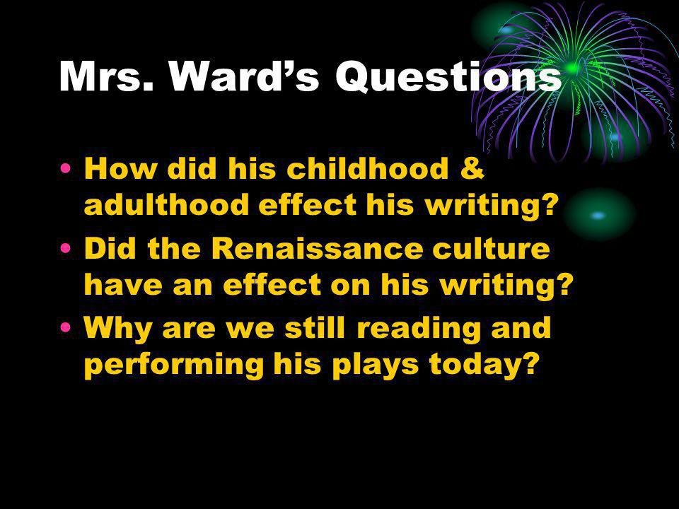 Mrs. Ward's Questions How did his childhood & adulthood effect his writing Did the Renaissance culture have an effect on his writing